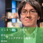 「どこまで話し合うのか?」~菅谷宏一のミーティングデザイン講座 第2回