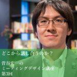 「どこから話し合うのか?」~菅谷宏一のミーティングデザイン講座 第3回