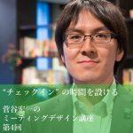 """「""""チェックイン"""" の時間を設ける」~菅谷宏一のミーティングデザイン講座 第4回"""